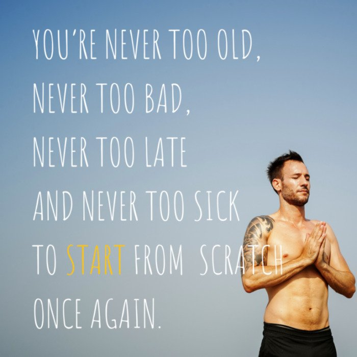 YOU'RE NEVER TOO OLD, NEVER TOO BAD, NEVER TOO LATE AND NEVER TOO SICK TO START FROM SCRATCH ONCE AGAIN.
