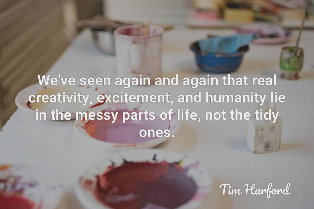 We've seen again and again that real creativity, excitement, and humanity lie in the messy parts of life, not the tidy ones.